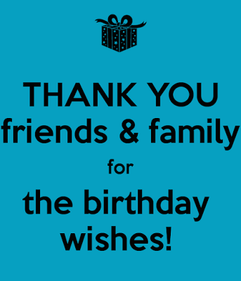 Thank you friends and family for your birthday wishes